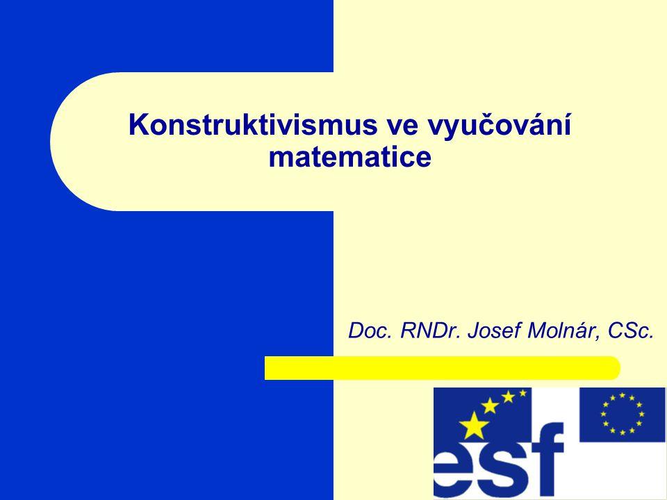 Konstruktivismus ve vyučování matematice Doc. RNDr. Josef Molnár, CSc.