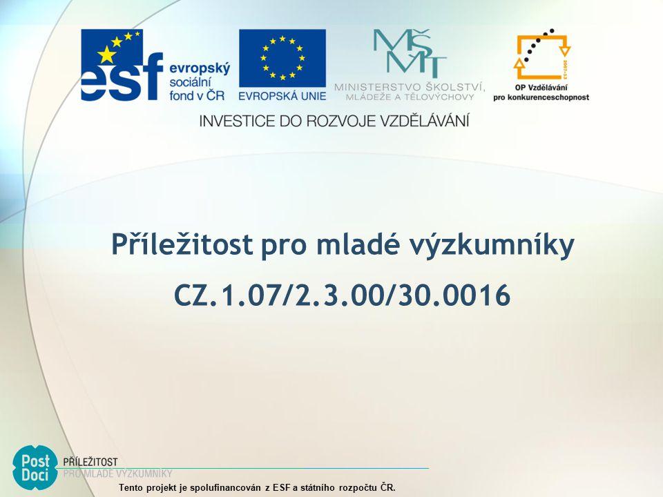 Příležitost pro mladé výzkumníky CZ.1.07/2.3.00/30.0016 Tento projekt je spolufinancován z ESF a státního rozpočtu ČR.