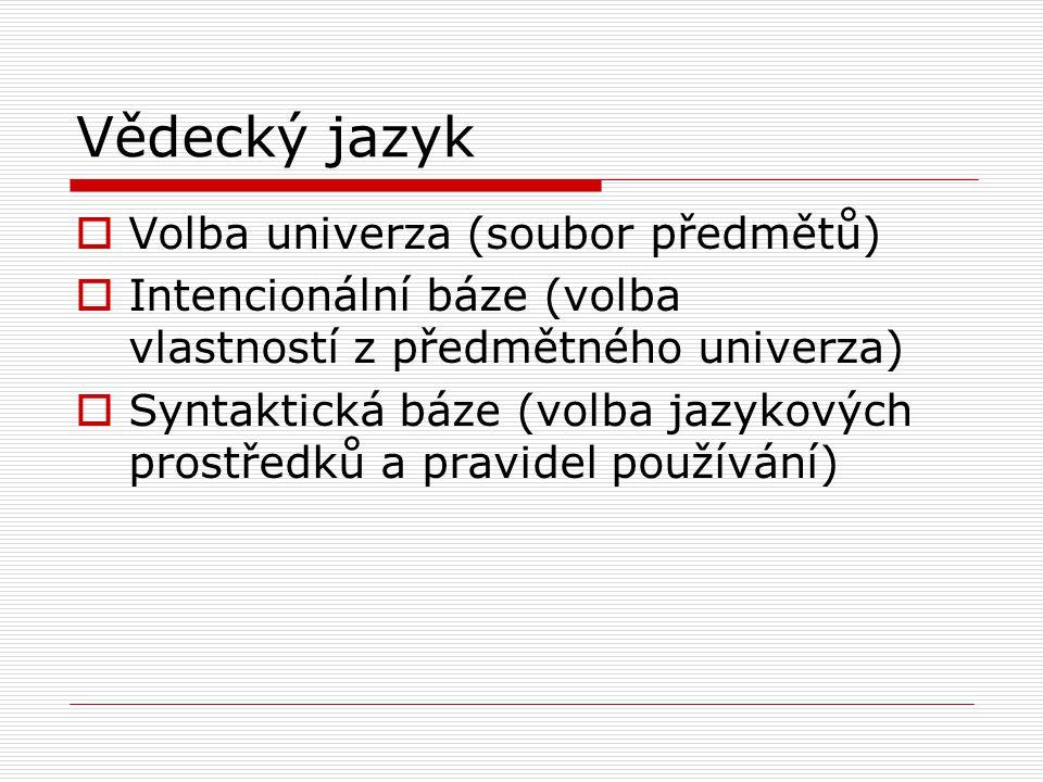 Vědecký jazyk  Volba univerza (soubor předmětů)  Intencionální báze (volba vlastností z předmětného univerza)  Syntaktická báze (volba jazykových prostředků a pravidel používání)
