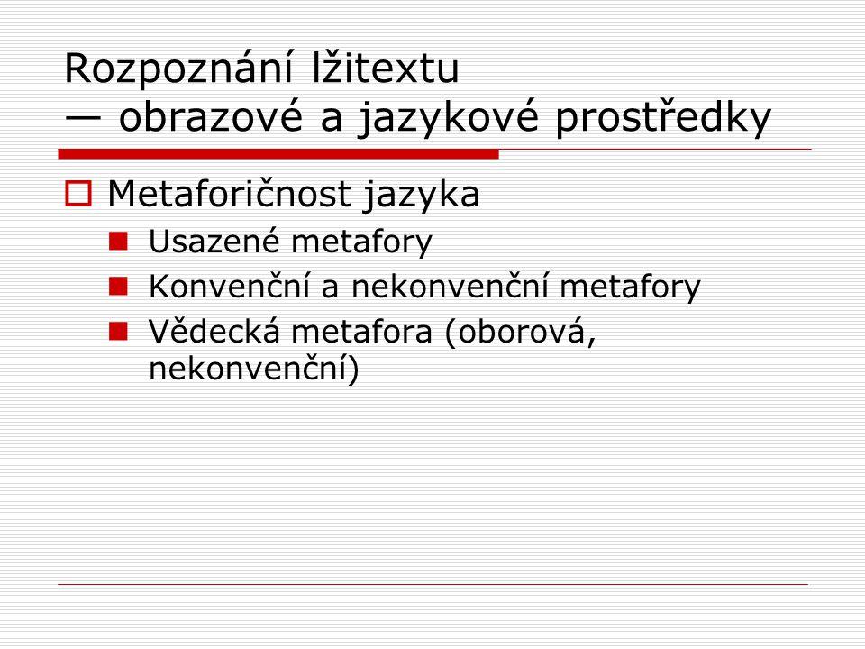 Rozpoznání lžitextu — obrazové a jazykové prostředky  Metaforičnost jazyka Usazené metafory Konvenční a nekonvenční metafory Vědecká metafora (oborová, nekonvenční)