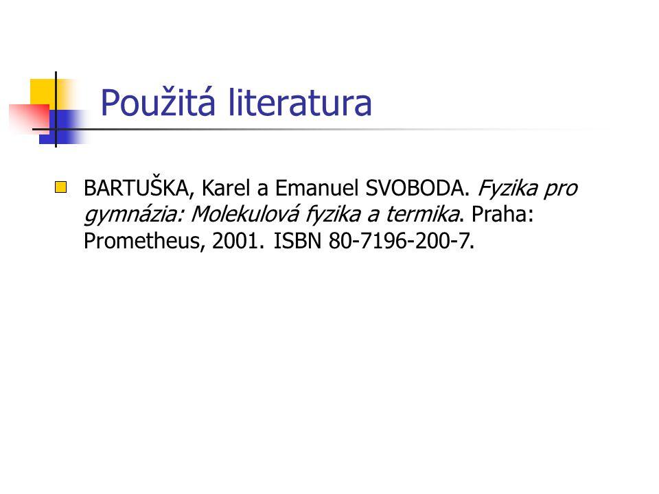 Použitá literatura BARTUŠKA, Karel a Emanuel SVOBODA. Fyzika pro gymnázia: Molekulová fyzika a termika. Praha: Prometheus, 2001. ISBN 80-7196-200-7.