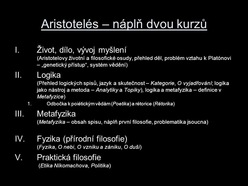 """Aristotelés – náplň dvou kurzů I.Život, dílo, vývoj myšlení (Aristotelovy životní a filosofické osudy, přehled děl, problém vztahu k Platónovi – """"genetický přístup , systém vědění) II.Logika (Přehled logických spisů, jazyk a skutečnost – Kategorie, O vyjadřování; logika jako nástroj a metoda – Analytiky a Topiky), logika a metafyzika – definice v Metafyzice) 1.Odbočka k poiétickým vědám (Poetika) a rétorice (Rétorika) III.Metafyzika (Metafyzika – obsah spisu, náplň první filosofie, problematika jsoucna) IV.Fyzika (přírodní filosofie) (Fyzika, O nebi, O vzniku a zániku, O duši) V.Praktická filosofie (Etika Níkomachova, Politika)"""