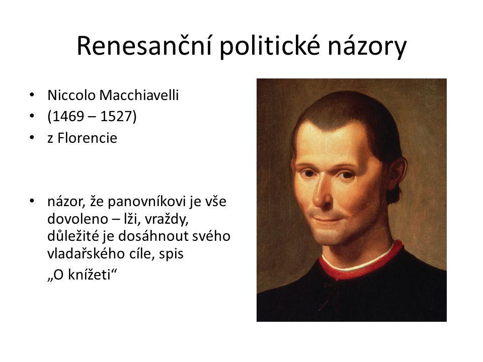 """Renesanční politické názory Niccolo Macchiavelli (1469 – 1527) z Florencie názor, že panovníkovi je vše dovoleno – lži, vraždy, důležité je dosáhnout svého vladařského cíle, spis """"O knížeti"""