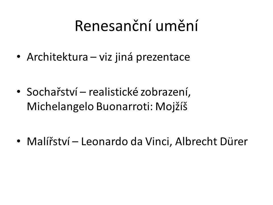 Renesanční umění Architektura – viz jiná prezentace Sochařství – realistické zobrazení, Michelangelo Buonarroti: Mojžíš Malířství – Leonardo da Vinci, Albrecht Dürer