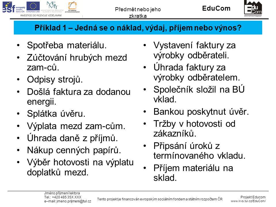 INVESTICE DO ROZVOJE VZDĚLÁVÁNÍ EduCom Projekt Educom www.kvs.tul.cz/EduCom/ Tento projekt je financován evropským sociálním fondem a státním rozpočtem ČR Předmět nebo jeho zkratka Jméno příjmení lektora Tel.: +420 485 35X XXX e–mail: jmeno.prijmeni@tul.cz Příklad 1 – Jedná se o náklad, výdaj, příjem nebo výnos.