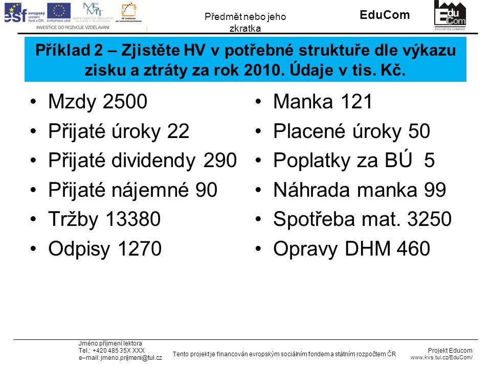 INVESTICE DO ROZVOJE VZDĚLÁVÁNÍ EduCom Projekt Educom www.kvs.tul.cz/EduCom/ Tento projekt je financován evropským sociálním fondem a státním rozpočtem ČR Předmět nebo jeho zkratka Jméno příjmení lektora Tel.: +420 485 35X XXX e–mail: jmeno.prijmeni@tul.cz Příklad 2 – Zjistěte HV v potřebné struktuře dle výkazu zisku a ztráty za rok 2010.