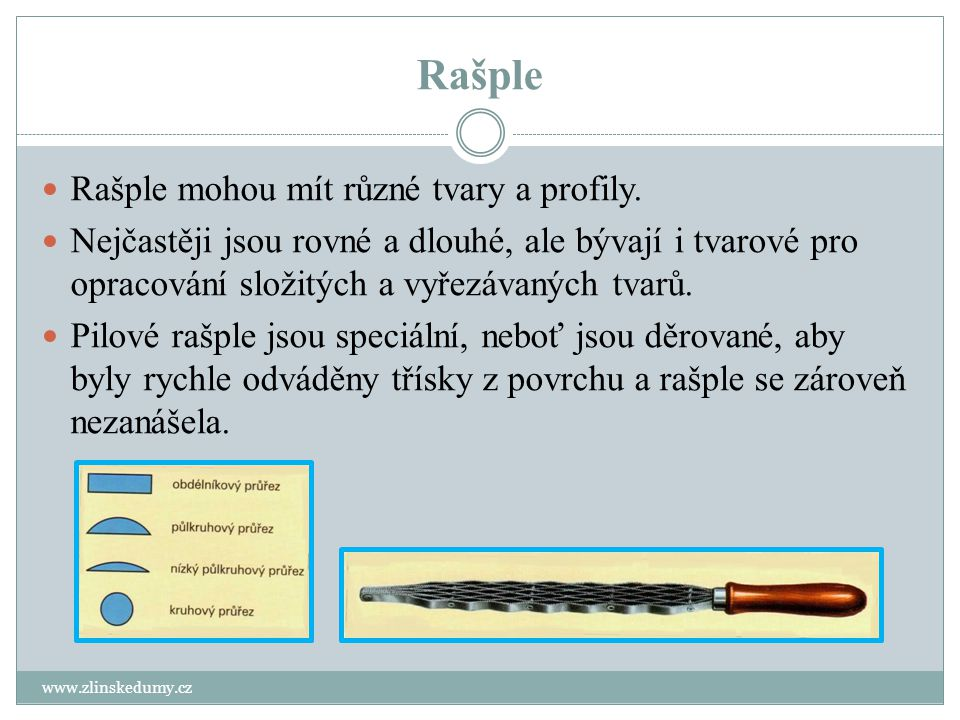 Rašple www.zlinskedumy.cz Rašple mohou mít různé tvary a profily. Nejčastěji jsou rovné a dlouhé, ale bývají i tvarové pro opracování složitých a vyře