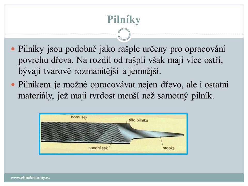 Pilníky www.zlinskedumy.cz Pilníky jsou podobně jako rašple určeny pro opracování povrchu dřeva. Na rozdíl od rašplí však mají více ostří, bývají tvar