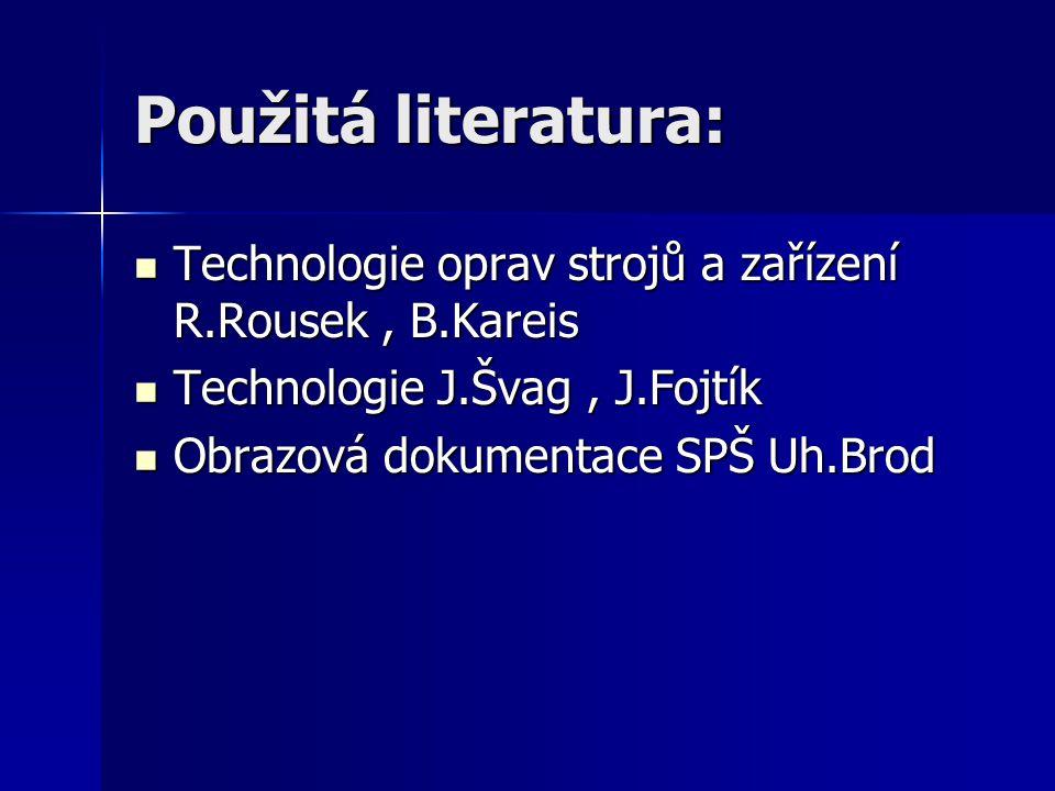 Použitá literatura: Technologie oprav strojů a zařízení R.Rousek, B.Kareis Technologie oprav strojů a zařízení R.Rousek, B.Kareis Technologie J.Švag,