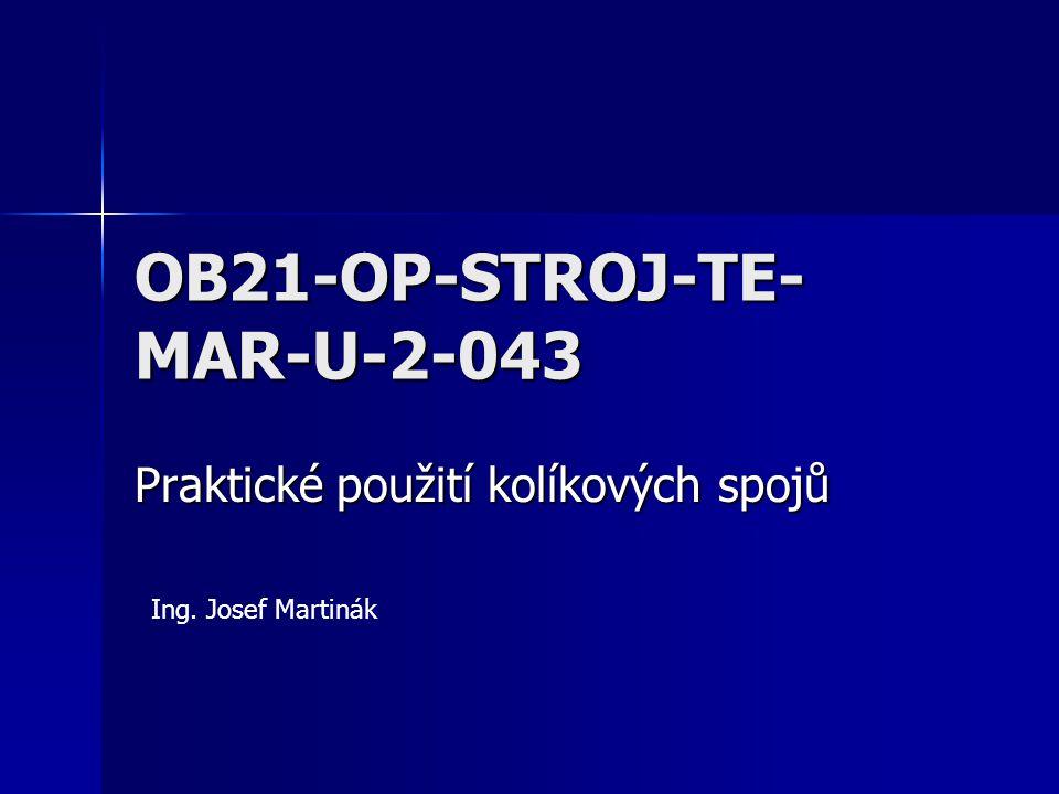 OB21-OP-STROJ-TE- MAR-U-2-043 Praktické použití kolíkových spojů Ing. Josef Martinák