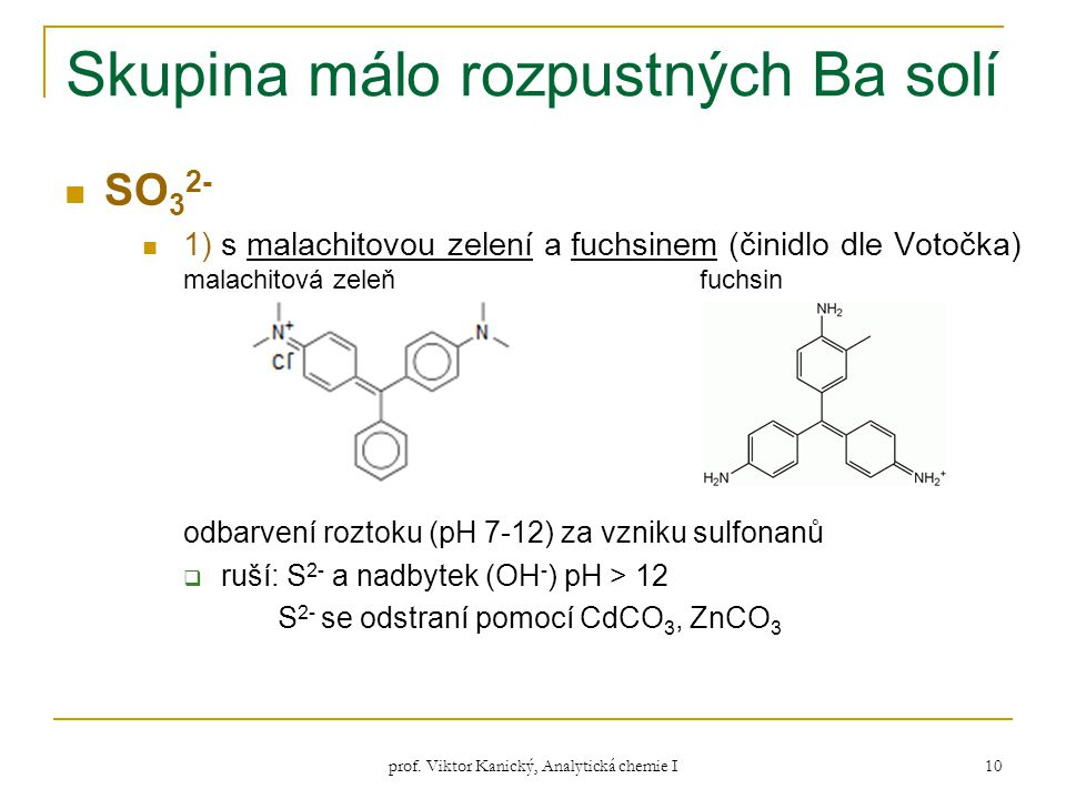 prof. Viktor Kanický, Analytická chemie I 10 Skupina málo rozpustných Ba solí SO 3 2- 1) s malachitovou zelení a fuchsinem (činidlo dle Votočka) malac