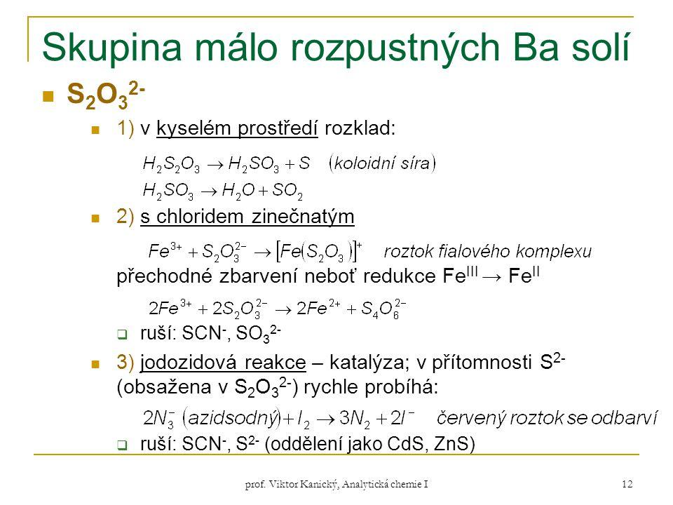 prof. Viktor Kanický, Analytická chemie I 12 Skupina málo rozpustných Ba solí S 2 O 3 2- 1) v kyselém prostředí rozklad: 2) s chloridem zinečnatým pře
