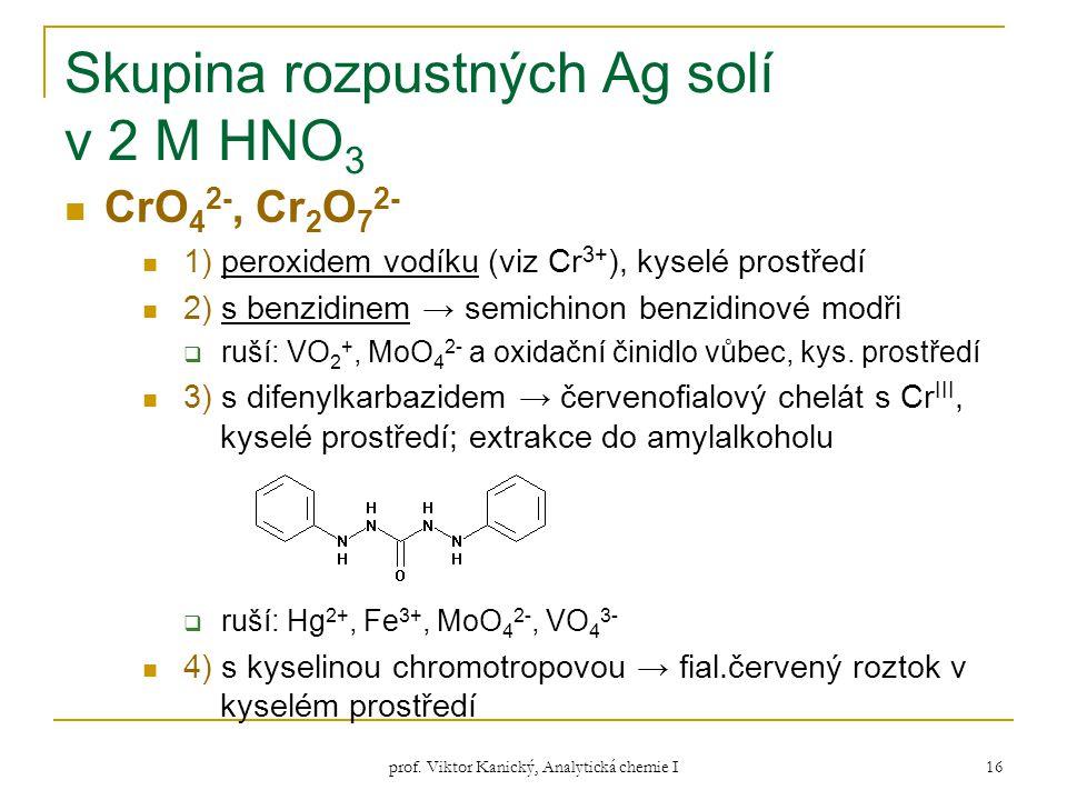 prof. Viktor Kanický, Analytická chemie I 16 Skupina rozpustných Ag solí v 2 M HNO 3 CrO 4 2-, Cr 2 O 7 2- 1) peroxidem vodíku (viz Cr 3+ ), kyselé pr