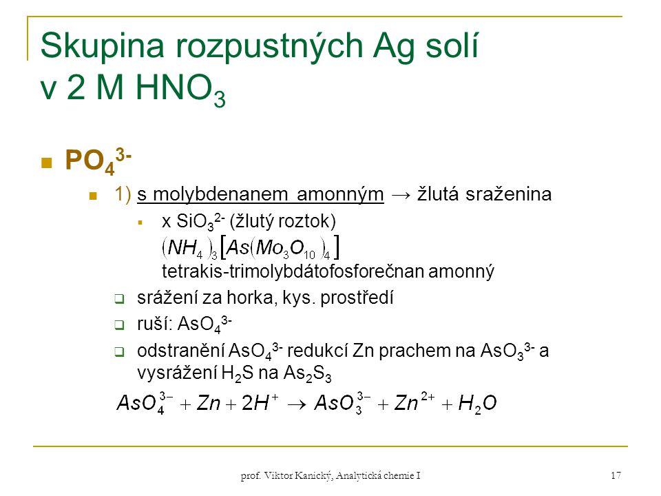 prof. Viktor Kanický, Analytická chemie I 17 Skupina rozpustných Ag solí v 2 M HNO 3 PO 4 3- 1) s molybdenanem amonným → žlutá sraženina  x SiO 3 2-