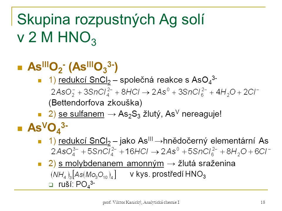 prof. Viktor Kanický, Analytická chemie I 18 Skupina rozpustných Ag solí v 2 M HNO 3 As III O 2 - (As III O 3 3- ) 1) redukcí SnCl 2 – společná reakce