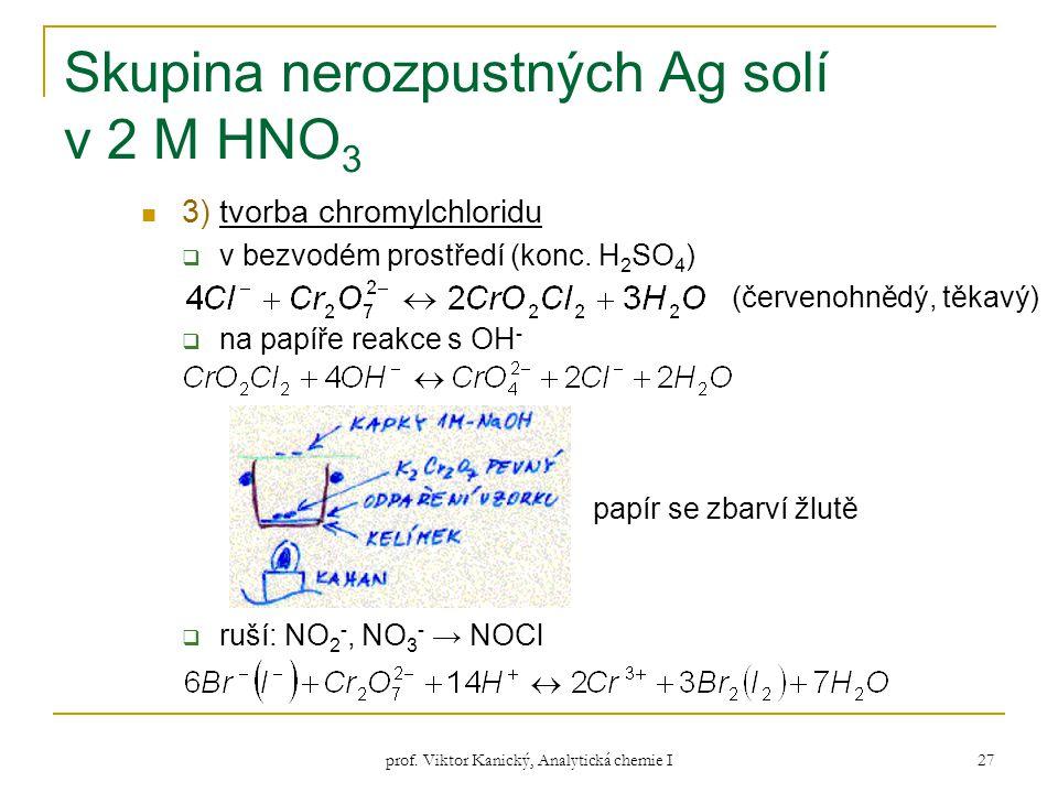 prof. Viktor Kanický, Analytická chemie I 27 Skupina nerozpustných Ag solí v 2 M HNO 3 3) tvorba chromylchloridu  v bezvodém prostředí (konc. H 2 SO