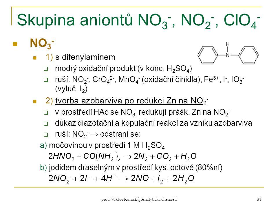 prof. Viktor Kanický, Analytická chemie I 31 Skupina aniontů NO 3 -, NO 2 -, ClO 4 - NO 3 - 1) s difenylaminem  modrý oxidační produkt (v konc. H 2 S