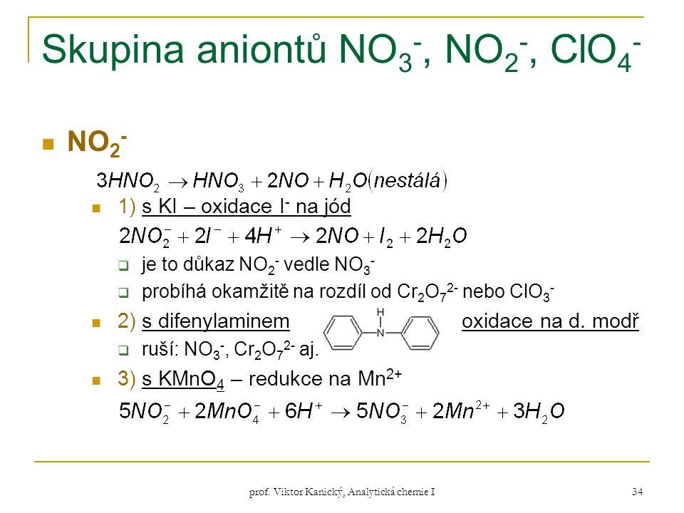 prof. Viktor Kanický, Analytická chemie I 34 Skupina aniontů NO 3 -, NO 2 -, ClO 4 - NO 2 - 1) s KI – oxidace I - na jód  je to důkaz NO 2 - vedle NO