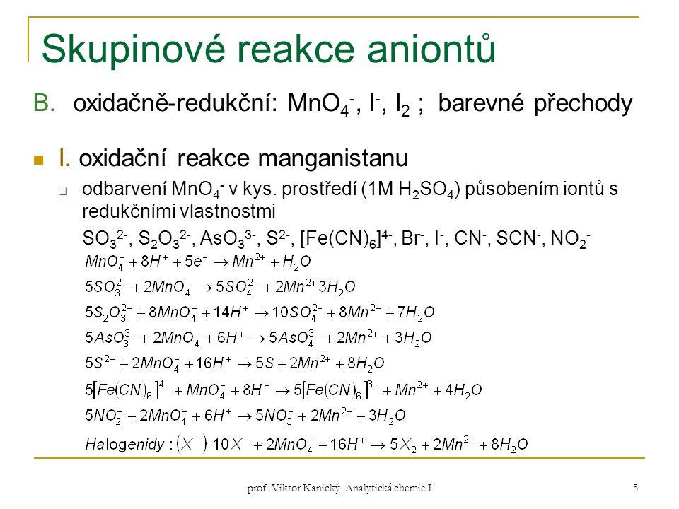 prof. Viktor Kanický, Analytická chemie I 5 Skupinové reakce aniontů B.oxidačně-redukční: MnO 4 -, I -, I 2 ; barevné přechody I. oxidační reakce mang