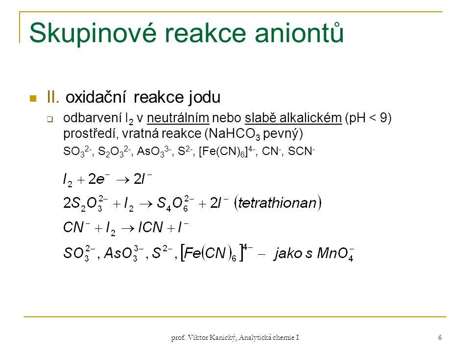 prof. Viktor Kanický, Analytická chemie I 6 Skupinové reakce aniontů II. oxidační reakce jodu  odbarvení I 2 v neutrálním nebo slabě alkalickém (pH <