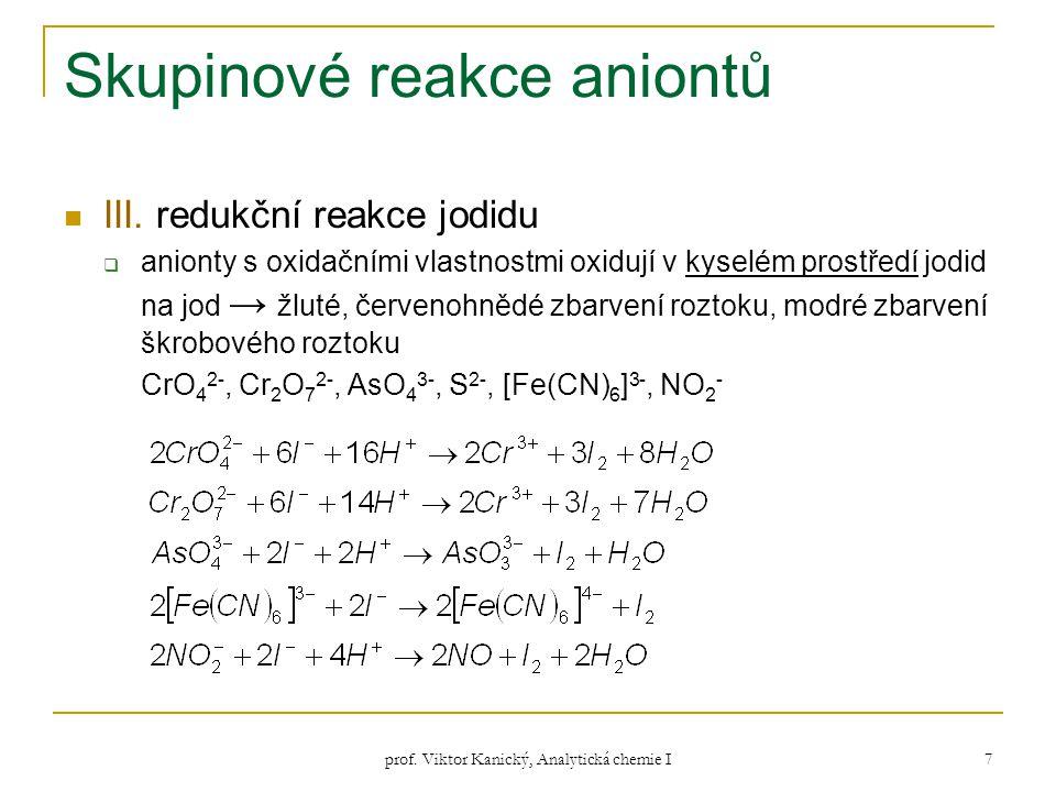 prof. Viktor Kanický, Analytická chemie I 7 Skupinové reakce aniontů III. redukční reakce jodidu  anionty s oxidačními vlastnostmi oxidují v kyselém