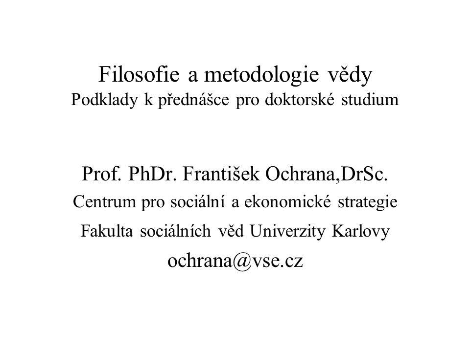 Filosofie a metodologie vědy Podklady k přednášce pro doktorské studium Prof. PhDr. František Ochrana,DrSc. Centrum pro sociální a ekonomické strategi