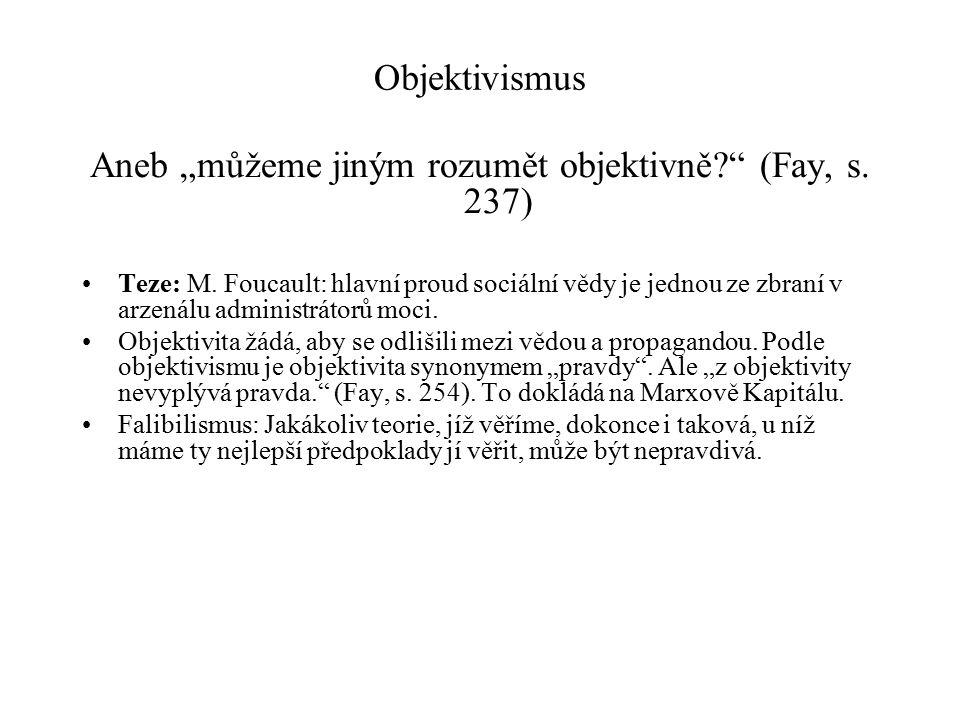 """Objektivismus Aneb """"můžeme jiným rozumět objektivně?"""" (Fay, s. 237) Teze: M. Foucault: hlavní proud sociální vědy je jednou ze zbraní v arzenálu admin"""