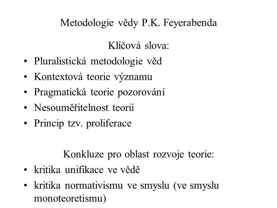 Metodologie vědy P.K. Feyerabenda Klíčová slova: Pluralistická metodologie věd Kontextová teorie významu Pragmatická teorie pozorování Nesouměřitelnos
