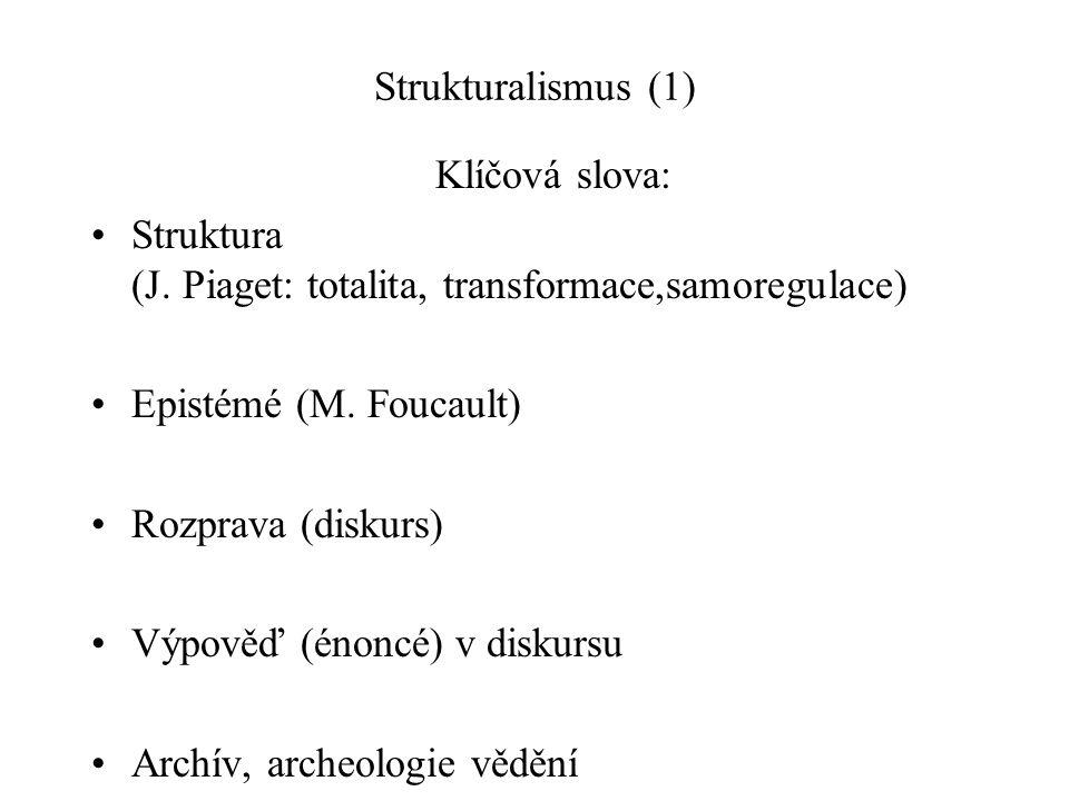 Strukturalismus (1) Klíčová slova: Struktura (J. Piaget: totalita, transformace,samoregulace) Epistémé (M. Foucault) Rozprava (diskurs) Výpověď (énonc
