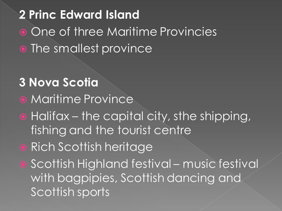 2 Princ Edward Island  One of three Maritime Provincies  The smallest province 3 Nova Scotia  Maritime Province  Halifax – the capital city, sthe