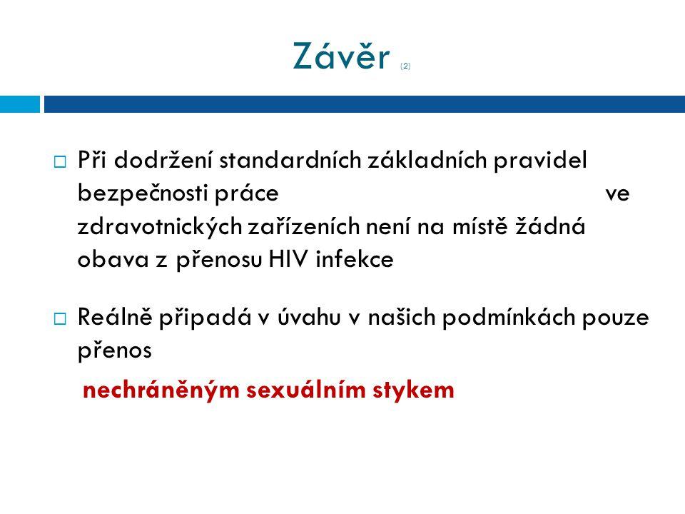 Závěr (2)  Při dodržení standardních základních pravidel bezpečnosti práce ve zdravotnických zařízeních není na místě žádná obava z přenosu HIV infekce  Reálně připadá v úvahu v našich podmínkách pouze přenos nechráněným sexuálním stykem