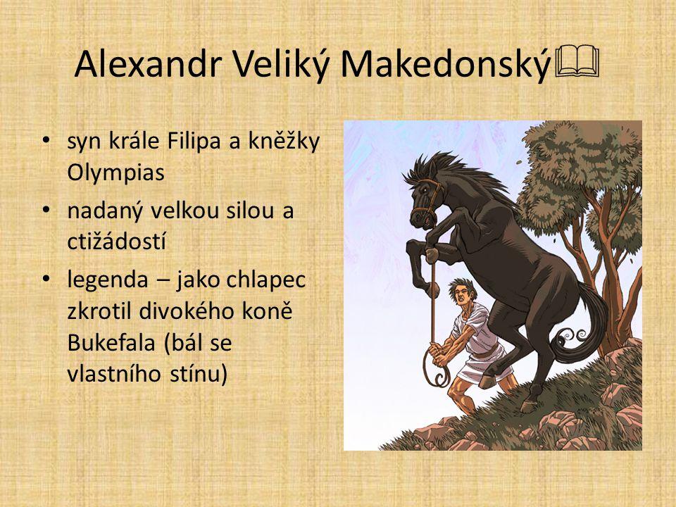 Alexandr Veliký Makedonský  syn krále Filipa a kněžky Olympias nadaný velkou silou a ctižádostí legenda – jako chlapec zkrotil divokého koně Bukefala