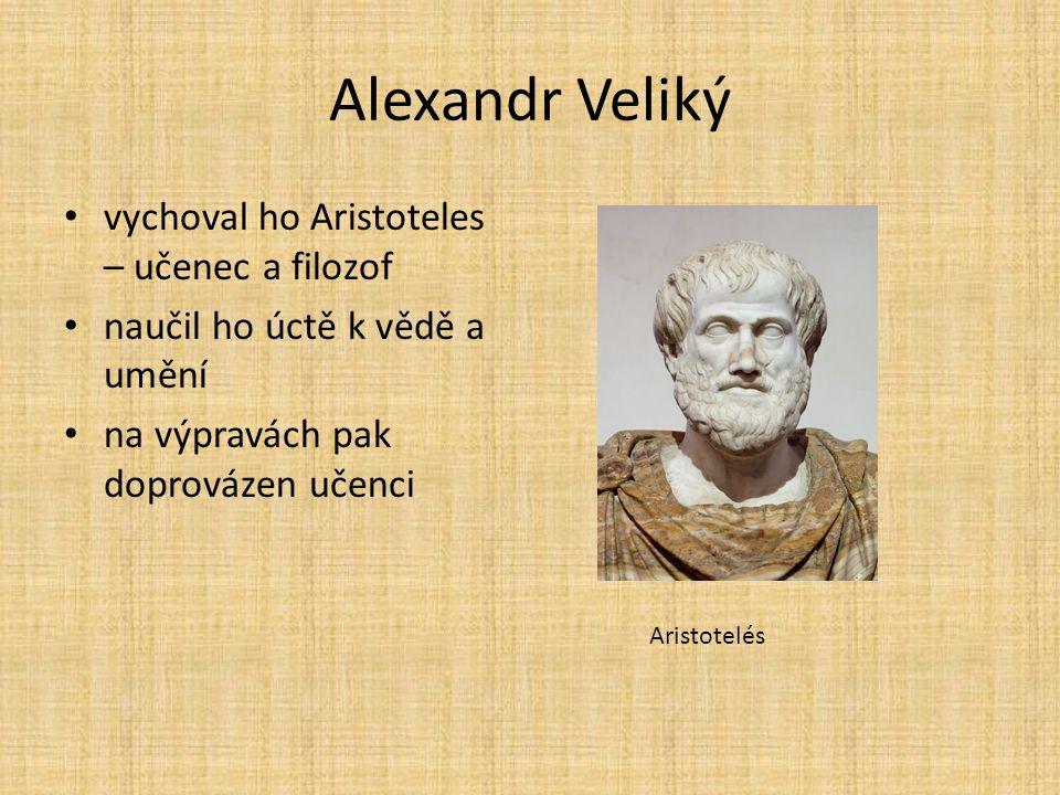 Alexandr Veliký vychoval ho Aristoteles – učenec a filozof naučil ho úctě k vědě a umění na výpravách pak doprovázen učenci Aristotelés