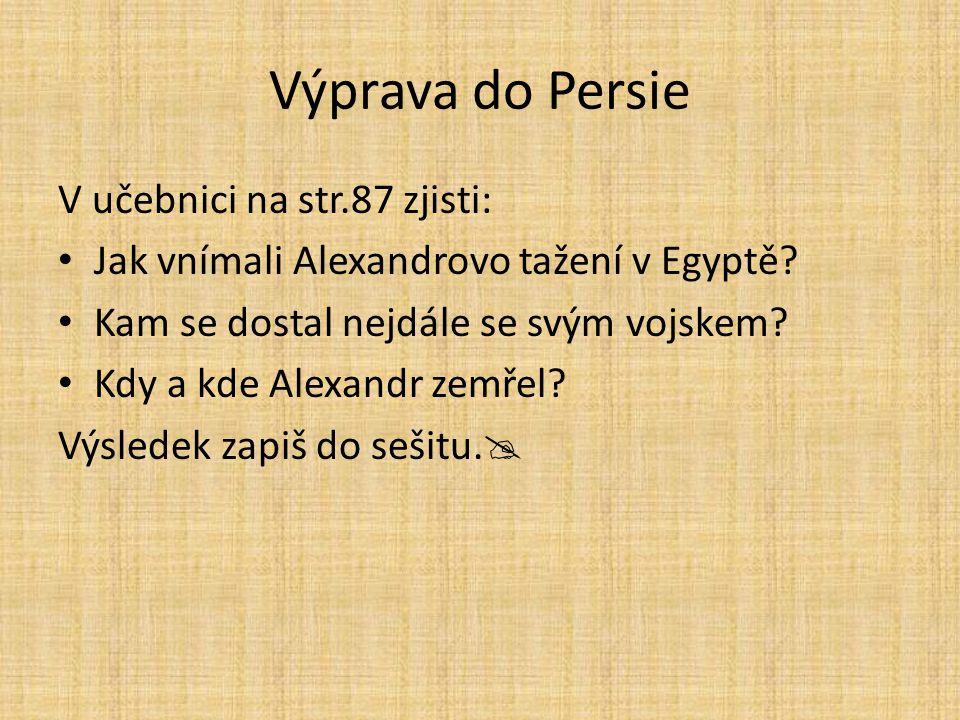 Výprava do Persie V učebnici na str.87 zjisti: Jak vnímali Alexandrovo tažení v Egyptě? Kam se dostal nejdále se svým vojskem? Kdy a kde Alexandr zemř