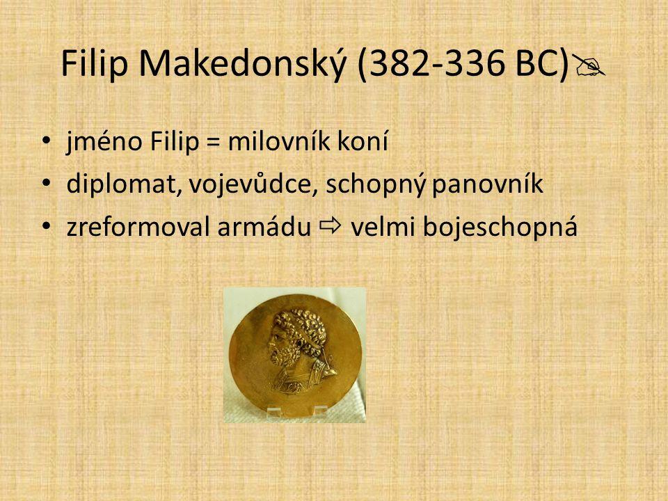 Filip Makedonský (382-336 BC)  jméno Filip = milovník koní diplomat, vojevůdce, schopný panovník zreformoval armádu  velmi bojeschopná