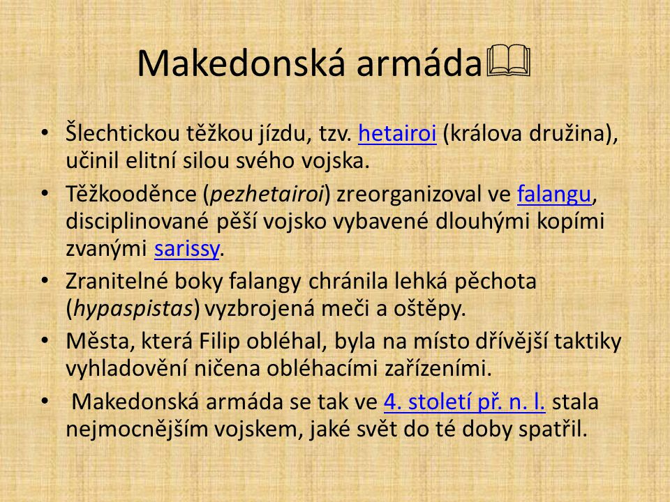 Makedonská armáda  Šlechtickou těžkou jízdu, tzv. hetairoi (králova družina), učinil elitní silou svého vojska.hetairoi Těžkooděnce (pezhetairoi) zre