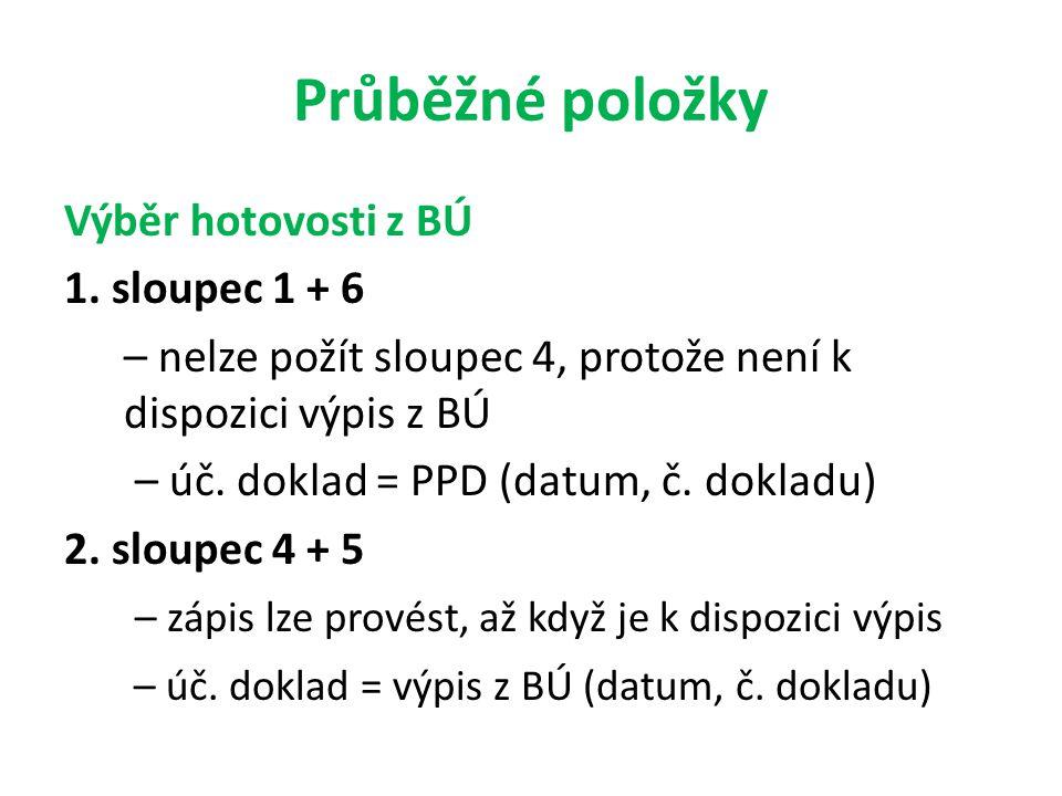 Průběžné položky Výběr hotovosti z BÚ 1. sloupec 1 + 6 – nelze požít sloupec 4, protože není k dispozici výpis z BÚ – úč. doklad = PPD (datum, č. dokl