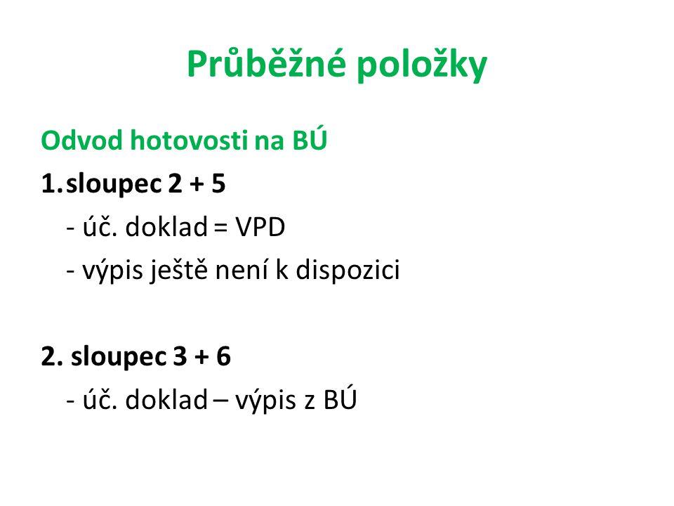 Průběžné položky Odvod hotovosti na BÚ 1.sloupec 2 + 5 - úč. doklad = VPD - výpis ještě není k dispozici 2. sloupec 3 + 6 - úč. doklad – výpis z BÚ