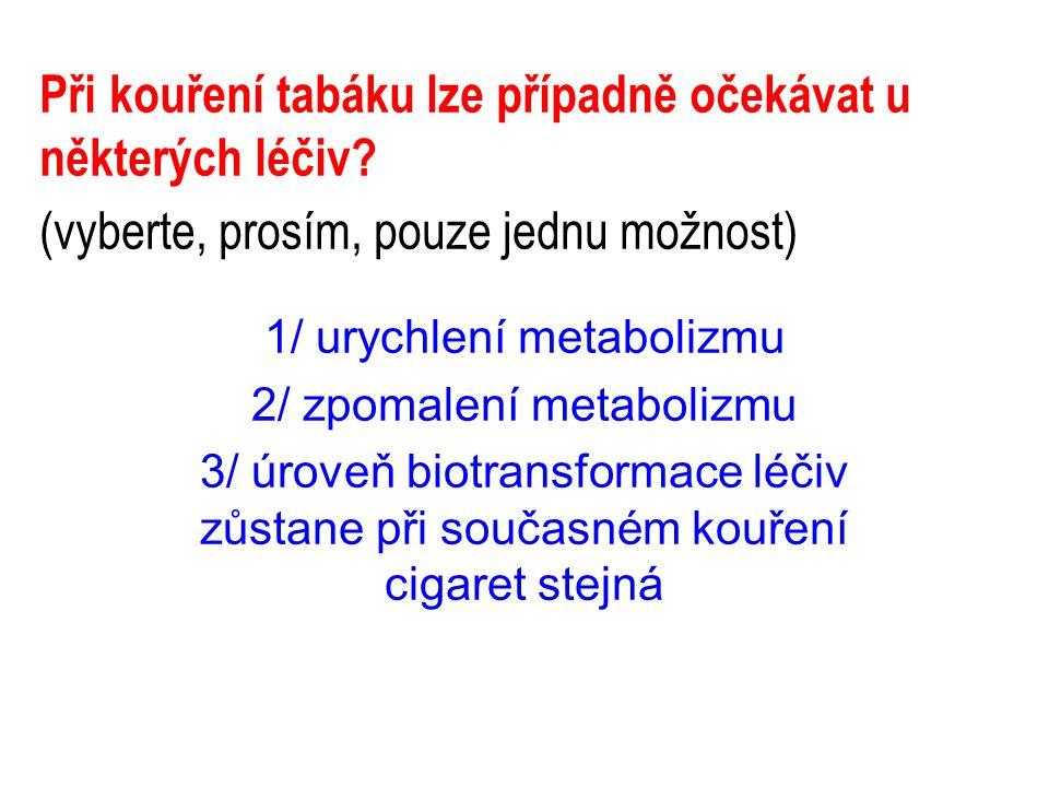 Při kouření tabáku lze případně očekávat u některých léčiv? (vyberte, prosím, pouze jednu možnost) 1/ urychlení metabolizmu 2/ zpomalení metabolizmu 3