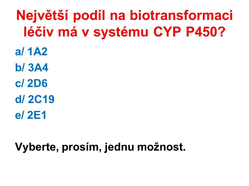 Největší podíl na biotransformaci léčiv má v systému CYP P450? a/ 1A2 b/ 3A4 c/ 2D6 d/ 2C19 e/ 2E1 Vyberte, prosím, jednu možnost.