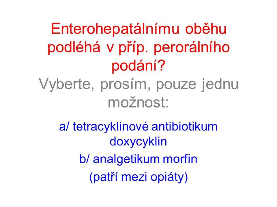 Enterohepatálnímu oběhu podléhá v příp. perorálního podání? Vyberte, prosím, pouze jednu možnost: a/ tetracyklinové antibiotikum doxycyklin b/ analget