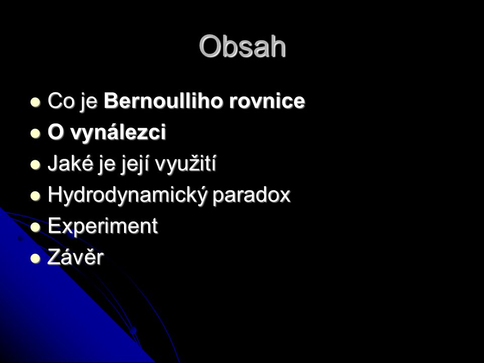 Obsah Co je Bernoulliho rovnice Co je Bernoulliho rovnice O vynálezci O vynálezci Jaké je její využití Jaké je její využití Hydrodynamický paradox Hydrodynamický paradox Experiment Experiment Závěr Závěr
