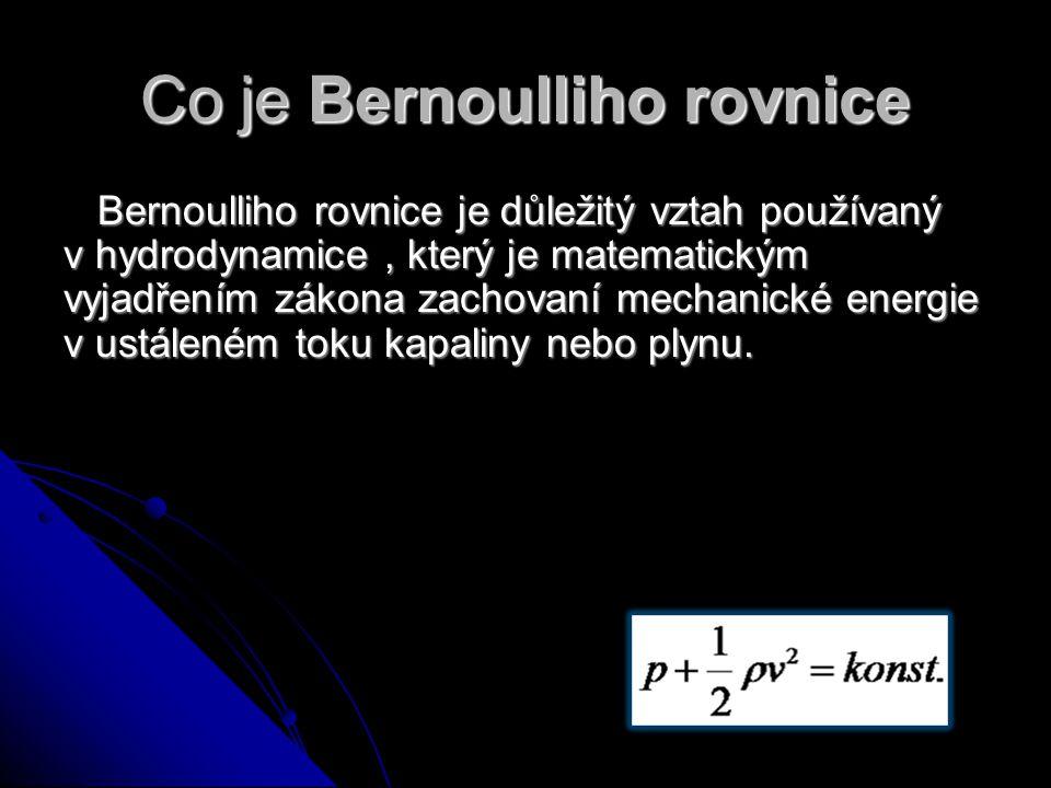 Co je Bernoulliho rovnice Bernoulliho rovnice je důležitý vztah používaný v hydrodynamice, který je matematickým vyjadřením zákona zachovaní mechanické energie v ustáleném toku kapaliny nebo plynu.