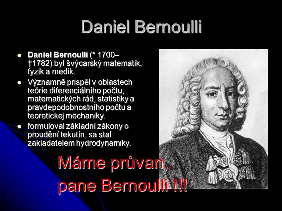 Daniel Bernoulli Daniel Bernoulli (* 1700– †1782) byl švýcarský matematik, fyzik a medik.