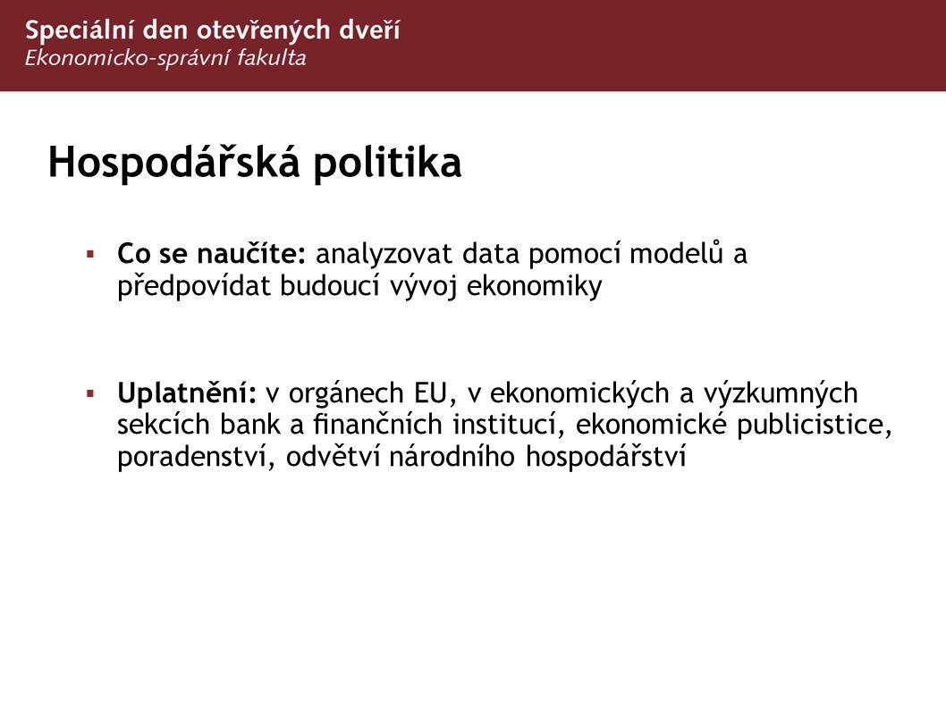 Hospodářská politika  Co se naučíte: analyzovat data pomocí modelů a předpovídat budoucí vývoj ekonomiky  Uplatnění: v orgánech EU, v ekonomických a