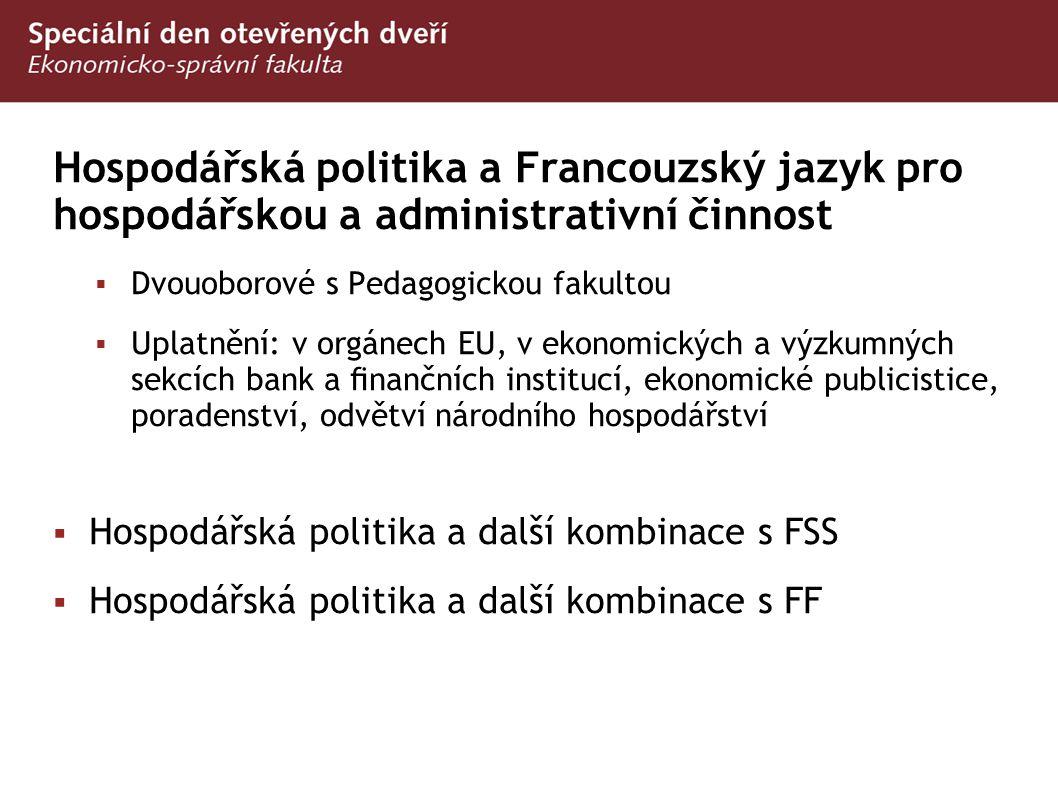 Hospodářská politika a Francouzský jazyk pro hospodářskou a administrativní činnost  Dvouoborové s Pedagogickou fakultou  Uplatnění: v orgánech EU,