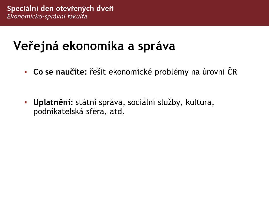 Veřejná ekonomika a správa  Co se naučíte: řešit ekonomické problémy na úrovni ČR  Uplatnění: státní správa, sociální služby, kultura, podnikatelská