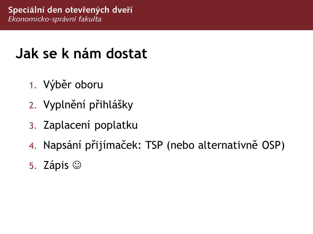 Jak se k nám dostat 1. Výběr oboru 2. Vyplnění přihlášky 3. Zaplacení poplatku 4. Napsání přijímaček: TSP (nebo alternativně OSP) 5. Zápis