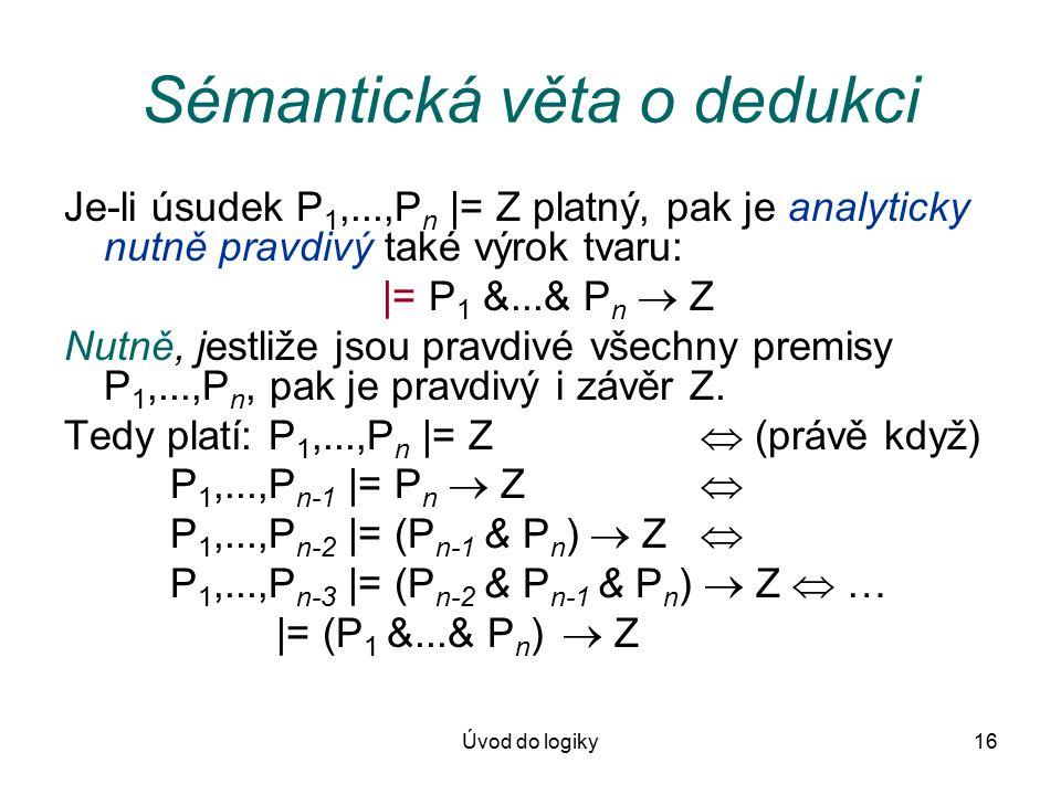 Úvod do logiky16 Sémantická věta o dedukci Je-li úsudek P 1,...,P n |= Z platný, pak je analyticky nutně pravdivý také výrok tvaru: |= P 1 &...& P n  Z Nutně, jestliže jsou pravdivé všechny premisy P 1,...,P n, pak je pravdivý i závěr Z.