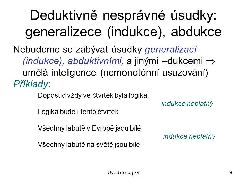 Úvod do logiky8 Deduktivně nesprávné úsudky: generalizece (indukce), abdukce Nebudeme se zabývat úsudky generalizací (indukce), abduktivními, a jinými –dukcemi  umělá inteligence (nemonotónní usuzování) Příklady: Doposud vždy ve čtvrtek byla logika.